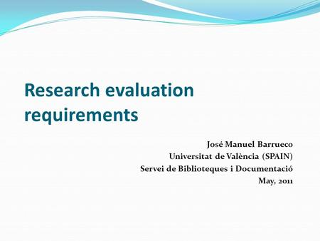 Research evaluation requirements José Manuel Barrueco Universitat de València (SPAIN) Servei de Biblioteques i Documentació May, 2011.