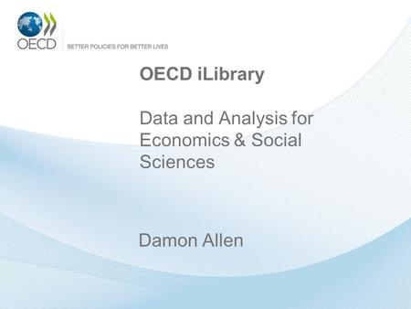 OECD iLibrary Data and Analysis for Economics & Social Sciences Damon Allen.