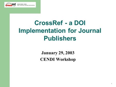 1 CrossRef - a DOI Implementation for Journal Publishers January 29, 2003 CENDI Workshop.