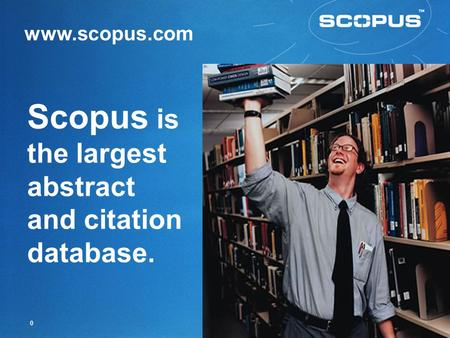 0 Scopus is the largest abstract and citation database. www.scopus.com.