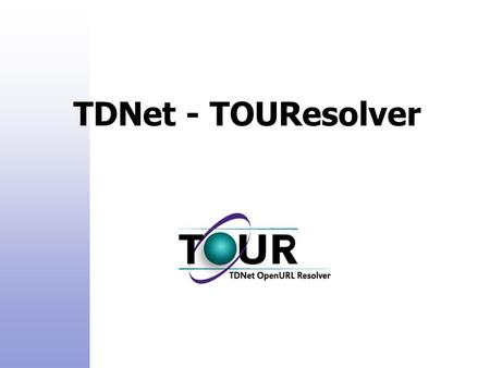 TDNet - TOUResolver. TDNet Product Family: TDNet - Electronic Journals Manager TDNet – Catalog Manager TDNet TOUResolver – Open URL Resolver TDNet e-Content.