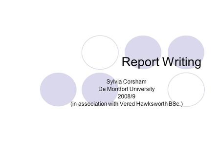 Report Writing Sylvia Corsham De Montfort University 2008/9 (in association with Vered Hawksworth BSc.)