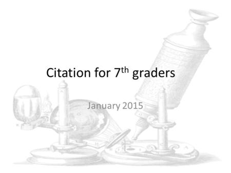 Citation for 7 th graders January 2015. MLA and APA formats References for the formats required can be found on the Internet There are some sites that.