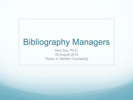"Bibliography Managers Nick Guy, Ph.D. 25 August 2014 ""Topics in Genetic Counseling"""