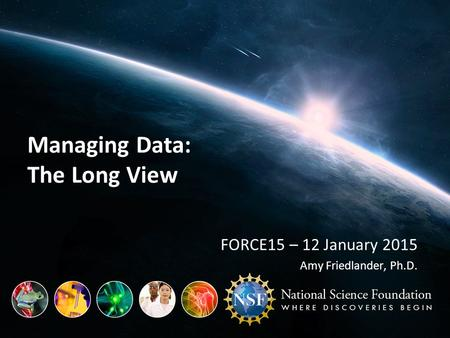 Managing Data: The Long View FORCE15 – 12 January 2015 Amy Friedlander, Ph.D.