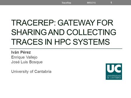 TRACEREP: GATEWAY FOR SHARING AND COLLECTING TRACES IN HPC SYSTEMS Iván Pérez Enrique Vallejo José Luis Bosque University of Cantabria TraceRep IWSG'15.