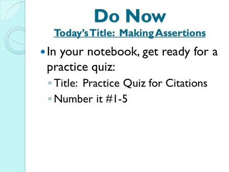 Do Now Today's Title: Making Assertions In your notebook, get ready for a practice quiz: ◦ Title: Practice Quiz for Citations ◦ Number it #1-5.