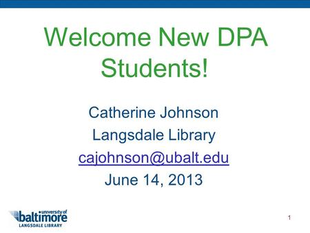 1 Welcome New DPA Students! Catherine Johnson Langsdale Library June 14, 2013.