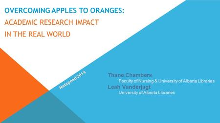 OVERCOMING APPLES TO ORANGES: ACADEMIC RESEARCH IMPACT IN THE REAL WORLD Thane Chambers Faculty of Nursing & University of Alberta Libraries Leah Vanderjagt.