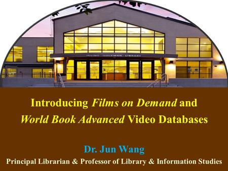1 Introducing Films on Demand and World Book Advanced Video Databases Dr. Jun Wang Principal Librarian & Professor of Library & Information Studies.