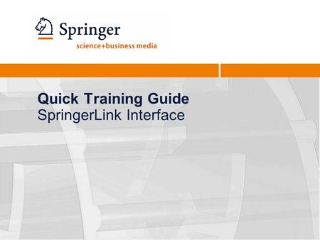 Quick Training Guide SpringerLink Interface. Quick Training Guide - New SpringerLink2 Homepage overview Search / Advanced Search Browse by Subject Collection.