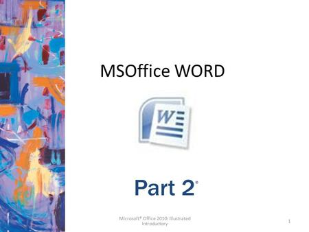 MSOffice WORD 1 Microsoft® Office 2010: Illustrated Introductory Part 2 ®