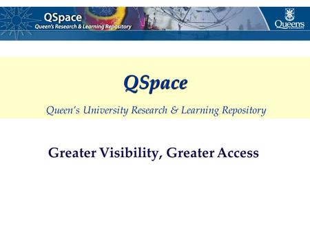 Greater Visibility, Greater Access QSpace QSpace Queen's University Research & Learning Repository.
