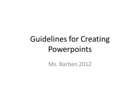 Guidelines for Creating Powerpoints Ms. Barben 2012.