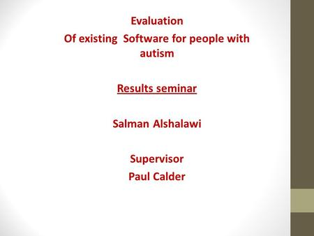 Evaluation Of existing Software for people with autism Results seminar Salman Alshalawi Supervisor Paul Calder.