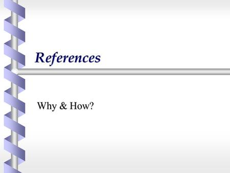 References Why & How?. Why provide references? b Acknowledge and refer to previous work  Avoid plagiarism b Indicate your sources and provide authority.