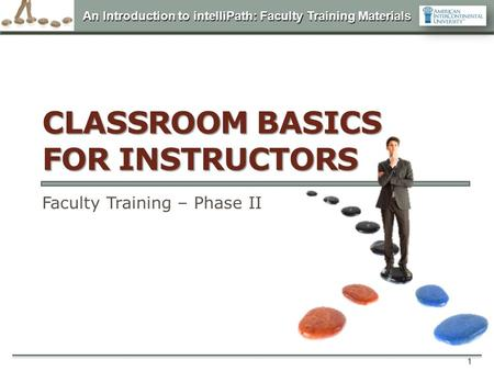 An Introduction to intelliPath: Faculty Training Materials 1 CLASSROOM BASICS FOR INSTRUCTORS Faculty Training – Phase II.