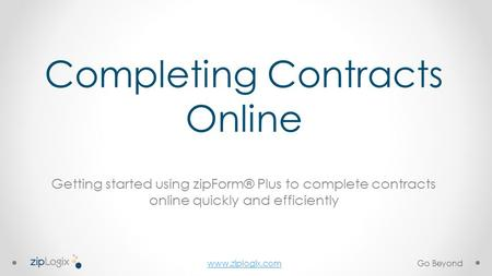 Www.ziplogix.com Completing Contracts Online Getting started using zipForm® Plus to complete contracts online quickly and efficiently Go Beyond.