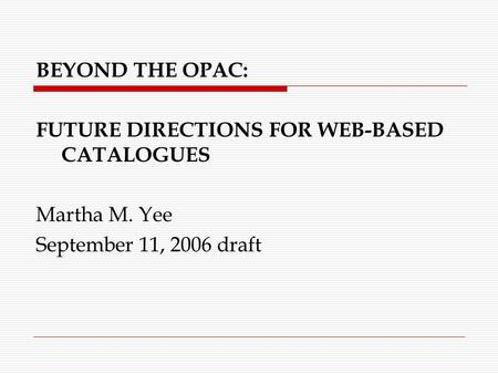 BEYOND THE OPAC: FUTURE DIRECTIONS FOR WEB-BASED CATALOGUES Martha M. Yee September 11, 2006 draft.