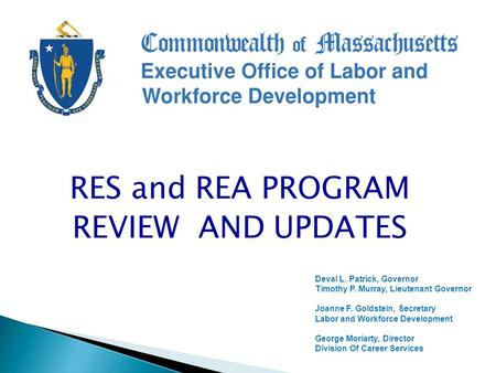 RES and REA PROGRAM REVIEW AND UPDATES Deval L. Patrick, Governor Timothy P. Murray, Lieutenant Governor Joanne F. Goldstein, Secretary Labor and Workforce.