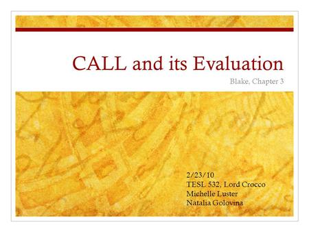 CALL and its Evaluation Blake, Chapter 3 2/23/10 TESL 532, Lord Crocco Michelle Luster Natalia Golovina.