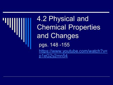 4.2 Physical and Chemical Properties and Changes pgs. 148 -155 https://www.youtube.com/watch?v= p1eG2y2mn54.
