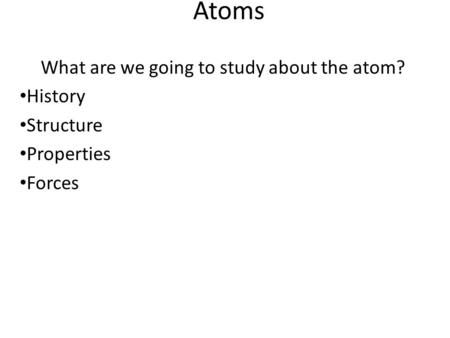 <strong>Atoms</strong> What are we going to study about the <strong>atom</strong>? <strong>History</strong> <strong>Structure</strong> Properties Forces.
