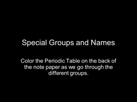 Special Groups and Names Color the Periodic Table on the back of the note paper as we go through the different groups.