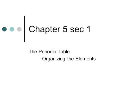 Chapter 5 sec 1 The Periodic Table -Organizing the Elements.