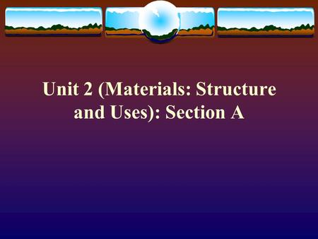 Unit 2 (Materials: Structure and Uses): Section A.