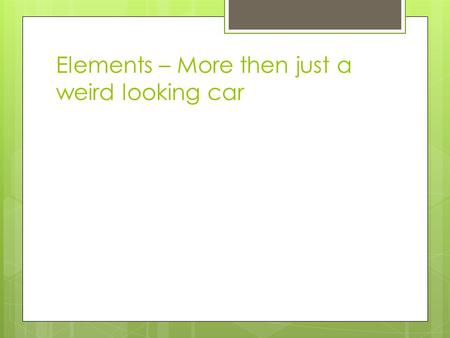 Elements – More then just a weird looking car. Elements  A pure substance that cannot be separated into simpler substances by physical or chemical means.