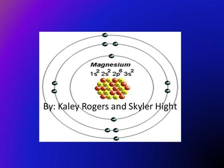 By: Kaley Rogers and Skyler Hight. Magnesium ( Mg) Atomic number: 12 Atomic mass: 24.305 Solid, liquid, or gas? Metalloid, metal, or nonmetal?