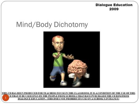 Mind/Body Dichotomy Dialogue Education 2009 THIS CD HAS BEEN PRODUCED FOR TEACHERS TO USE IN THE CLASSROOM. IT IS A CONDITION OF THE USE OF THIS CD THAT.