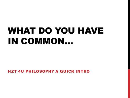 WHAT DO YOU HAVE IN COMMON… HZT 4U PHILOSOPHY A QUICK INTRO.