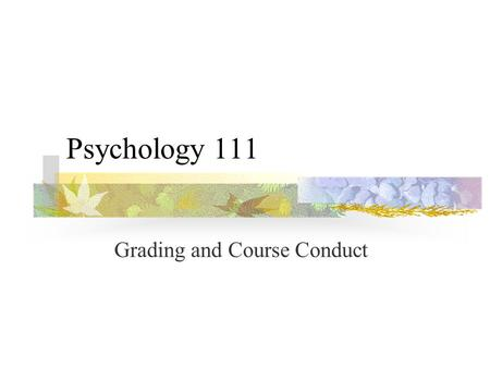 Psychology 111 Grading and Course Conduct Course Objectives Introduction to psychological content and perspective Familiarity with scientific methodology.