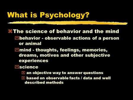 What is Psychology? zThe science of behavior and the mind ybehavior - observable actions of a person or animal ymind - thoughts, feelings, memories, dreams,