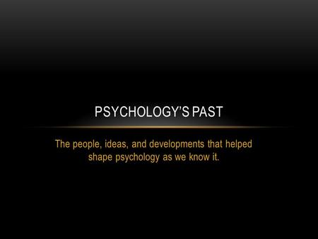 The people, ideas, and developments that helped shape psychology as we know it. PSYCHOLOGY'S PAST.