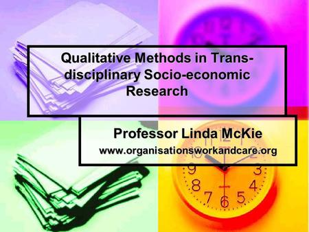 Qualitative Methods in Trans- disciplinary Socio-economic Research Professor Linda McKie www.organisationsworkandcare.org.
