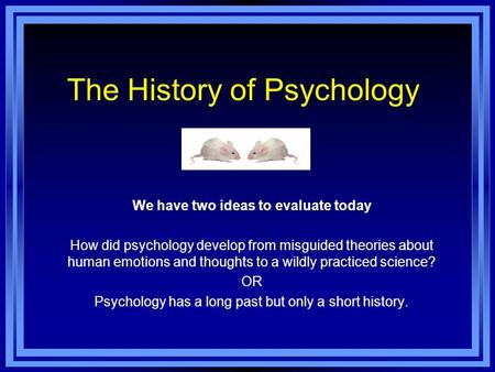 The History of Psychology We have two ideas to evaluate today How did psychology develop from misguided theories about human emotions and thoughts to a.