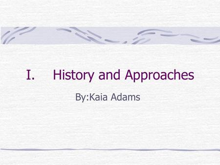 I.History and Approaches By:Kaia Adams. A. Logic, Philosophy, and history of science Psychology is a science because it uses systematic collections and.