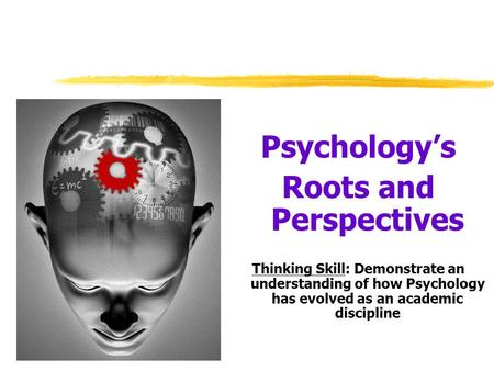 Psychology's Roots and Perspectives Thinking Skill: Demonstrate an understanding of how Psychology has evolved as an academic discipline.