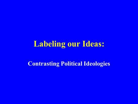 Labeling our Ideas: Contrasting Political Ideologies.