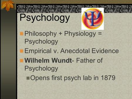 Psychology Philosophy + Physiology = Psychology Empirical v. Anecdotal Evidence Wilhelm Wundt- Father of Psychology Opens first psych lab in 1879.