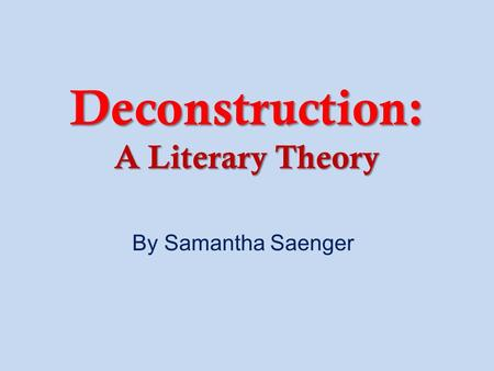 Deconstruction: A Literary Theory By Samantha Saenger.