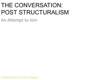 THE CONVERSATION: POST STRUCTURALISM An Attempt to Join Maddie Blair & Sarah Arbogast.
