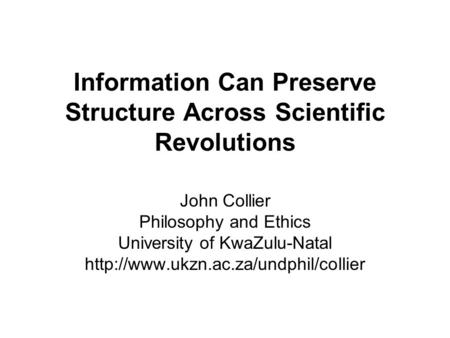 Information Can Preserve Structure Across Scientific Revolutions John Collier Philosophy and Ethics University of KwaZulu-Natal