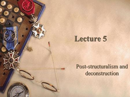 Lecture 5 Lecture 5 Post-structuralism and deconstruction.