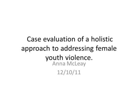 Case evaluation of a holistic approach to addressing female youth violence. Anna McLeay 12/10/11.