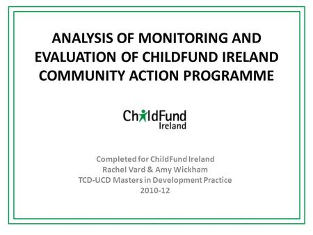 ANALYSIS OF MONITORING AND EVALUATION OF CHILDFUND IRELAND COMMUNITY ACTION PROGRAMME Completed for ChildFund Ireland Rachel Vard & Amy Wickham TCD-UCD.