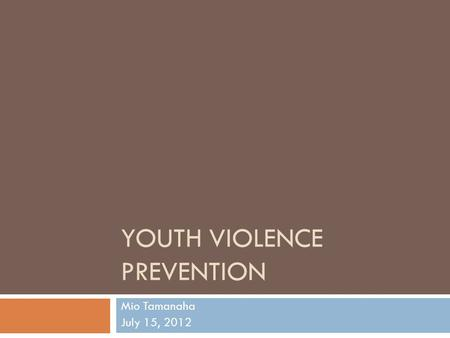 YOUTH VIOLENCE PREVENTION Mio Tamanaha July 15, 2012.